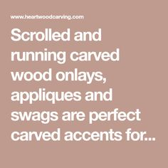 Scrolled and running carved wood onlays, appliques and swags are perfect carved accents for flat surfaces requiring a wide layout such as mantels, range hoods and cabinet headers. Wood Appliques, Range Hoods, Mantels, Carved Wood, Door Design, Headers, Be Perfect, Swag, Carving