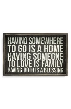 Having somewhere to go is a home. Having someone to love is family. Having both is a blessing.