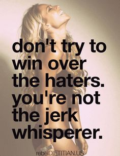 don't try to win over your haters. you're not the jerk whisperer   rebelDIETITIAN.US