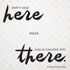 Don't stay here when God is calling you THERE.