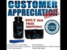 Special Offer on ACE or X-Treme 5000!  For $60 plus Free Shipping, you will receive:  X-Treme 5000 or ACE 60 ct Bottle  2 ACE Travel Packs (4 capsules)  Free Tape Measure!  Receive an entry to win a Free Bottle of Enchant Women's Libido Enhancer ($60 Retail Value)!  If you order before 2pm, your package will ship out today!  Place your order now! ACE Customer Appreciation Special: http://buyace.us/ace-special  X-Treme Customer Appreciation Special: http://buyace.us/xtreme-special