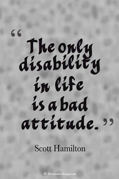 """Attitude Quote; """"The only disability in life is a bad attitude."""" ― Scott Hamilton #quotes"""