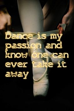 My fav dance quote!!! Dance is my passion and no one can take that from me!!!