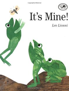 It's Mine!...Leo Lionni - a good story to talk about sharing. Could make frogs by letting kids paint green on paper and then when dry cut out pieces to collage a frog.