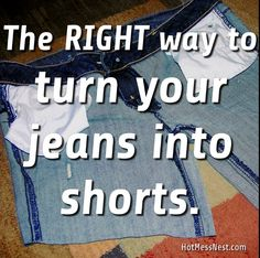The Right Way to Turn Jeans into Shorts »  Since I hate buying shorts when we have only about 3 months of hot weather in MI!  Must try this.