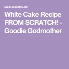 White Cake Recipe FROM SCRATCH! - Goodie Godmother