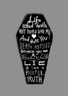 """Life asked death """" Why people love me and hate you?"""". Death replied """" Because you are a beautiful lie  and i'm a painfull truth"""""""