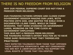 THERE IS NO FREEDOM FROM RELIGION, RELIGIOUS TOLERANCE IS EXPECTED INSTEAD. AND WHY THE FEDERAL SUPREME COURT HAS NOT STATED THAT THERE IS A FREEDOM FROM RELIGION. OUR FOUNDING FATHERS OPENING AND CLOSING EVERY SESSION MAKING OUR LAWS WITH PRAYERS UNTO GOD, QUOTING THE BIBLE A DOCUMENTED OVER 15,000 TIMES, WHILE THEY WERE ON GOVERNMENT LANDS, AND WHILE THEY WERE ON THE GOVERNMENT TIME CLOCK.