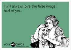 I will always love the false image I had of you.