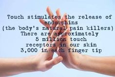 Touch stimulates the release of endorphin (the body's natural pain killers). There are approximately 5 million touch receptors in our skin 3000 on each finger tip. . . That's the power of touch!  ... ...<3