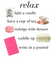 relax. light a candle. have a cup of tea. indulge with dessert. cuddle up. write in a journal.