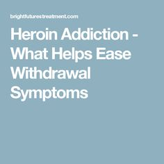 Heroin Addiction - What Helps Ease Withdrawal Symptoms