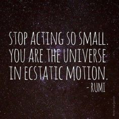 Stop acting so small. You are the Universe in static motion .. Rumi ... You are more than you think