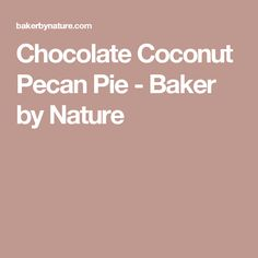 Chocolate Coconut Pecan Pie - Baker by Nature