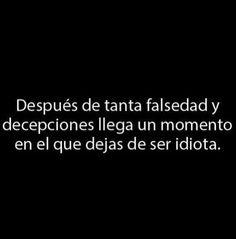 Después de tanta falsedad y decepciones llega un momento en el que dejas de ser idiota. #frases