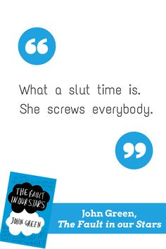Good writers leave you with words and phrases that beg to be shared, like this one from John Green, author of The Fault in Our Stars. What a slut time is. She screws everybody.