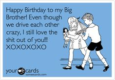 Happy Birthday to my Big Brother! Even though we drive each other crazy, I still love the shit out of you!!! XOXOXOXO. | Birthday Ecard | someecards.com