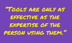 """Tools are only as effective as the expertise of the person using them"""