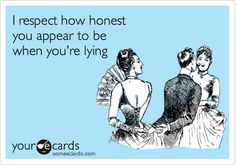 I respect how honest you appear to be when you're lying.