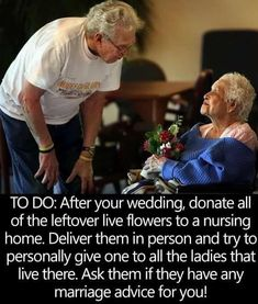 When you return from your Honeymoon donate the flowers from your Wedding to a Nursing Home. Deliver them in person to all the ladies that live there and ask if they have any Marriage Advice for you? by carlani - May 12 2019 at Cute Wedding Ideas, Wedding Goals, Wedding Tips, Perfect Wedding, Our Wedding, Dream Wedding, Wedding Quotes, Luxury Wedding, Wedding Stuff