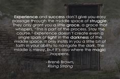 """""""Experience and success don't give you easy passage through the middle space of struggle. They only grant you a little grace, a grace that whispers, """"This is part of the process. Stay the course."""" Experience doesn't create even a single spark of light in the darkness of the middle space. It only instills in you a little bit of faith in your ability to navigate the dark. The middle is messy, but it's also where the magic happens."""" - Rising Strong, Brené Brown"""
