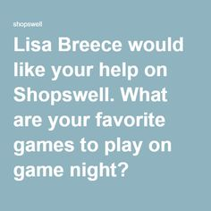 Lisa Breece would like your help on Shopswell. What are your favorite games to play on game night?