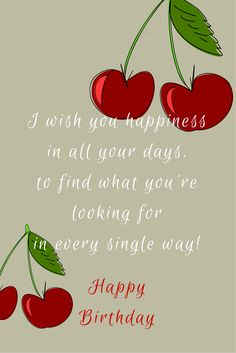 I wish you happiness! Happy Birthday!