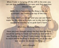 This is one of those read things that explain that Frodo is actually a very strong character. Even though people say the opposite. You saw how quickly Boromir was taken by the ring. Frodo, in my opinion, the mentally strongest character in the book. So please, don't go on saying 'Frodo is weak' because he is not!