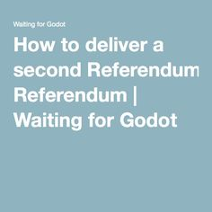 How to deliver a second Referendum | Waiting for Godot