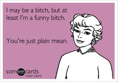 """""""I may be a bitch, but at least I'm a funny bitch. You're just plain mean."""""""