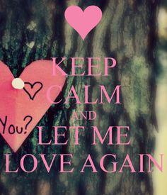 KEEP CALM AND LET ME LOVE AGAIN