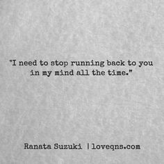 """I need to stop running back to you in my mind all the time."" – Ranata Suzuki * missing you, I miss him, lost, tumblr, love, relationship, beautiful, words, quotes, story, quote, sad, breakup, broken heart, heartbroken, loss, loneliness, depression, depressed, unrequited, sad, breakup, broken heart, heartbroken, loss, loneliness, depression, depressed, unrequited, trying to move on, trying to let go, trying to get over you * pinterest.com/ranatasuzuki"