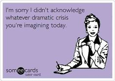 """I'm sorry I didn't acknowledge whatever dramatic crisis you're imagining today."""