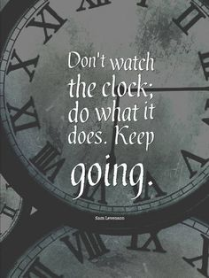 Great Advice #293 Don't watch the clock; do what it does. Keep going.