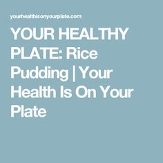 YOUR HEALTHY PLATE: Rice Pudding | Your Health Is On Your Plate