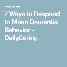 7 Ways to Respond to Mean Dementia Behavior - DailyCaring