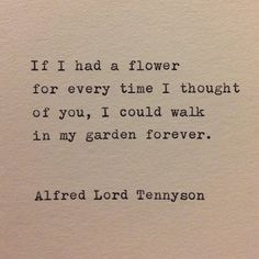 If I had a flower for every time I thought of you, I would walk in my garden forever.