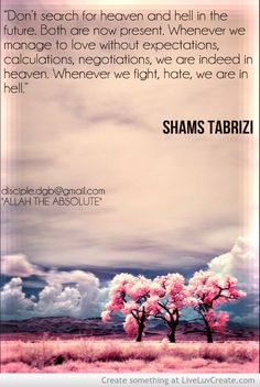 """Quote on heaven & hell by Shams Tabrizi: """"Don't search for heaven and hell in the future. Both are now present. Whenever we manage to love without expectations, calculations, negotiations, we are indeed in heaven. Whenever we fight, hate, we are in hell."""""""