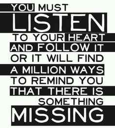 You must listen to your heart and follow it or it will find a million ways to remind you that there is something missing..