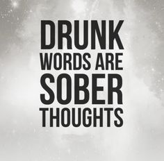 Drunk words are sober thoughts.