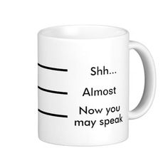 Coffee Measuring Cup: Shh Almost Now you may speak Funny Coffee Mug - This looks about right to me, but sometimes I need another one before it's safe to talk to me.