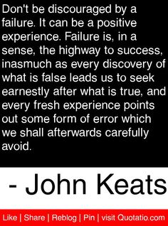 Don't be discouraged by a failure. It can be a positive experience. Failure is, in a sense, the highway to success, inasmuch as every discovery of what is false leads us to seek earnestly after what is true, and every fresh experience points out some form of error which we shall afterwards carefully avoid. - John Keats #quotes #quotations