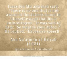 Iyaas bin Mu'aawiyah said: There is no one that is not aware of the defects found in himself except that he is unintelligent. It was said to him: So what is your defect? He replied: Excessive speech. Abu Nu'aim in al-Hilyah Own Quotes, Founded In, Meaningful Words, Knowledge, Sayings, Lyrics, Quotations, Idioms, Facts