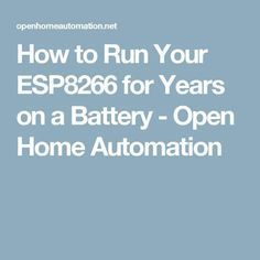 How to Run Your ESP8266 for Years on a Battery - Open Home Automation