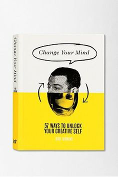 Change Your Mind: 57 Ways To Unlock Your Creative Self By Rod Judkins