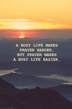 Day 65-3/5/14A busy life makes prayer harder, but prayer makes a busy life easier. - Abdal Hakim Murad.