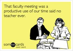 That faculty meeting was a productive use of our time said no teacher ever.