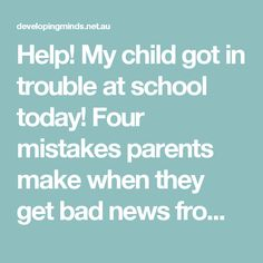 Help!  My child got in trouble at school today!  Four mistakes parents make when they get bad news from school — Developing Minds