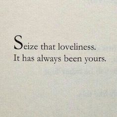 Seize that loveliness. It has always been yours.