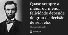 Quase sempre a maior ou menor felicidade depende do grau de decisão de ser feliz. — Abraham Lincoln